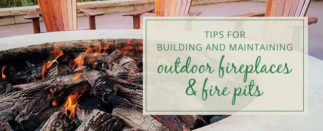 Tips for Building and Maintaining Outdoor Fireplaces & Fire Pits